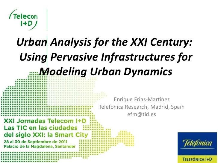 Urban Analysis for the XXI Century:  Using Pervasive Infrastructures for Modeling Urban Dynamics Enrique Frias-Martinez Te...