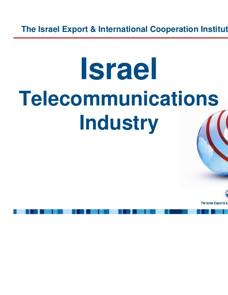 The Israel Export & International Cooperation Institute presents:               IsraelTelecommunications      Industry