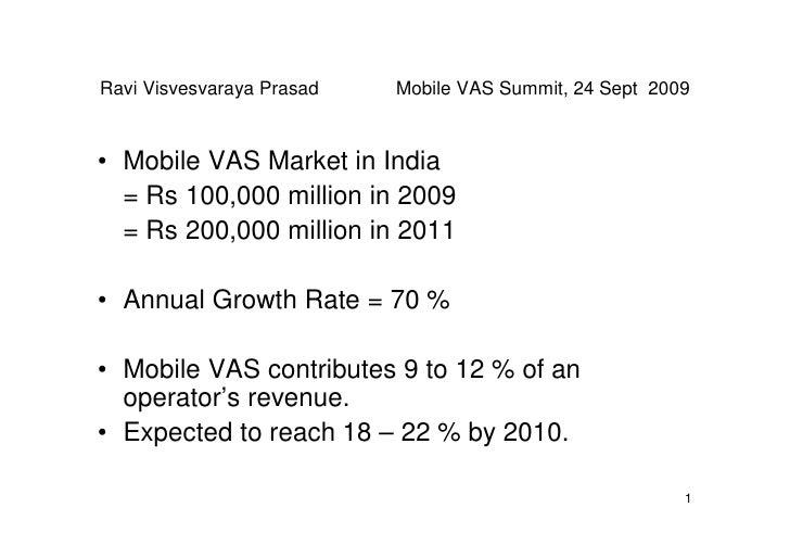 Ravi Visvesvaraya Prasad   Mobile VAS Summit, 24 Sept 2009    • Mobile VAS Market in India   = Rs 100,000 million in 2009 ...