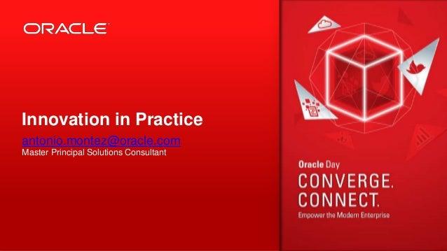 Innovation in Practice antonio.montez@oracle.com Master Principal Solutions Consultant