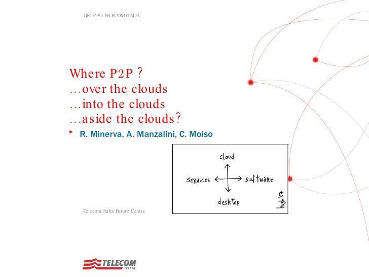 Where P2P ? … over the clouds … into the clouds … aside the clouds?  <ul><li>R. Minerva, A. Manzalini, C. Moiso </li></ul>