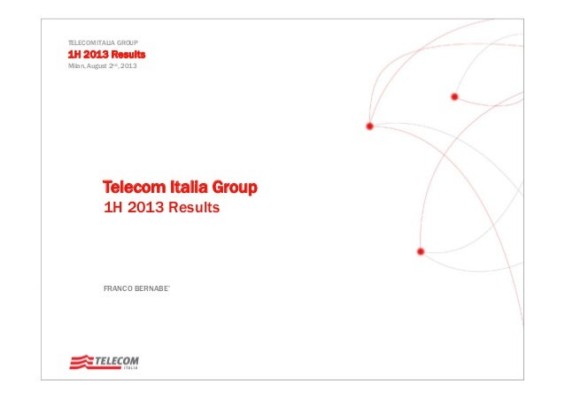 TELECOM ITALIA GROUP 1H 2013 Results Milan, August 2nd, 2013 Telecom Italia Group 1H 2013 Results FRANCO BERNABE""