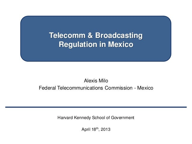 Telecomm & BroadcastingRegulation in MexicoAlexis MiloFederal Telecommunications Commission - MexicoHarvard Kennedy School...