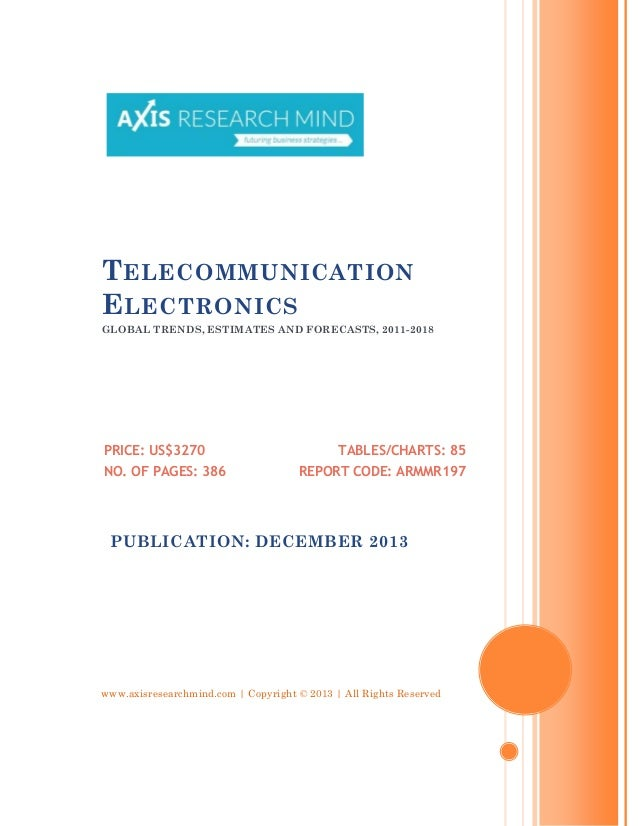 T ELECOMMUNICATION E LECTRONICS GLOBAL TRENDS, ESTIMATES AND FORECASTS, 2011-2018  PRICE: US$3270 NO. OF PAGES: 386  TABLE...