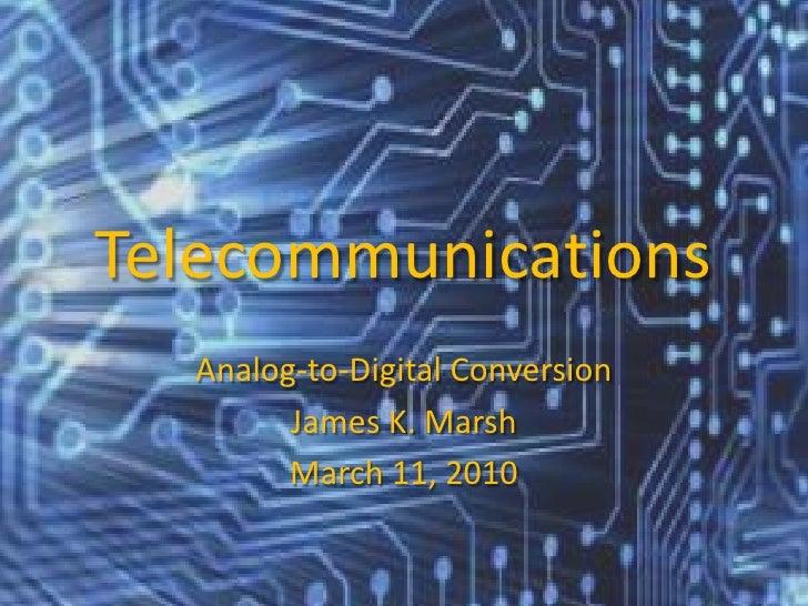 Telecommunications<br />Analog-to-Digital Conversion<br />James K. Marsh<br />March 11, 2010<br />