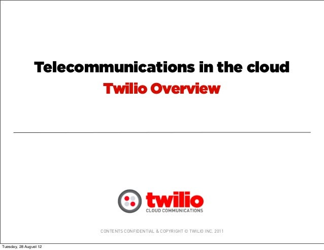 CONTENTS CONFIDENTIAL & COPYRIGHT © TWILIO INC. 2011Twilio OverviewTelecommunications in the cloudTuesday, 28 August 12
