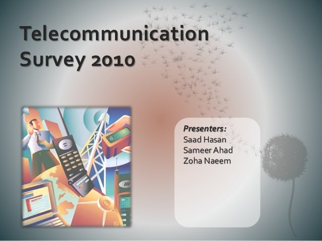 Telecommunication Survey 2010 Presenters: Saad Hasan Sameer Ahad Zoha Naeem