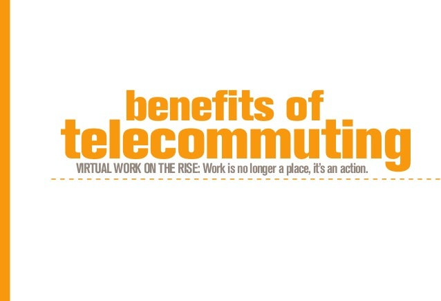 benefits oftelecommutingVIRTUAL WORK ON THE RISE: Work is no longer a place, it's an action.
