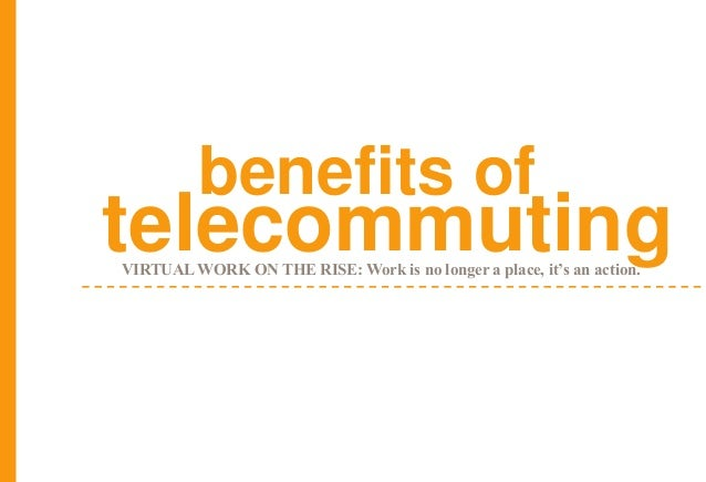 telecommutingbenefits ofVIRTUAL WORK ON THE RISE: Work is no longer a place, it's an action.