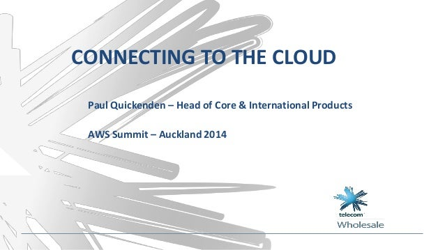 CONNECTING TO THE CLOUD Paul Quickenden – Head of Core & International Products AWS Summit – Auckland 2014
