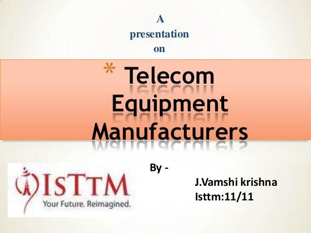 A   presentation        on* Telecom EquipmentManufacturers       By -                  J.Vamshi krishna                  I...