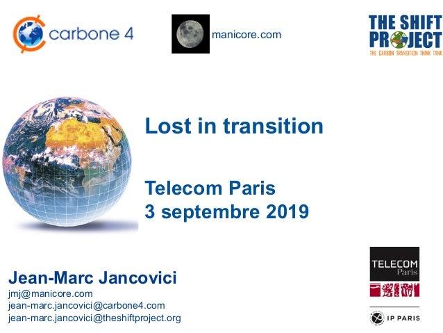 manicore.com Lost in transition Jean-Marc Jancovici jmj@manicore.com jean-marc.jancovici@carbone4.com jean-marc.jancovici@...