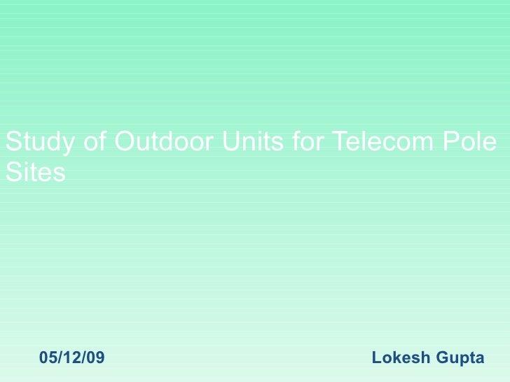 Study of Outdoor Units for Telecom Pole Sites  05/12/09 Lokesh Gupta