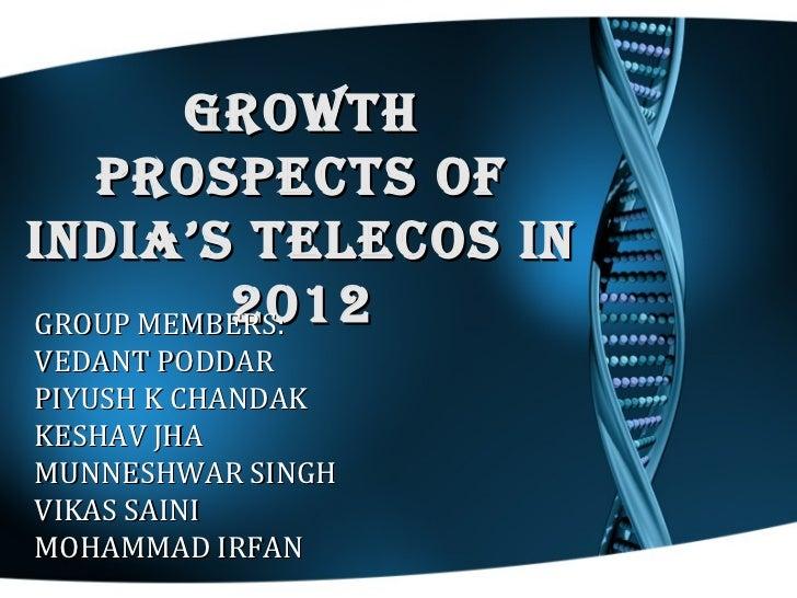 GROWTH   PROSPECTS OFINDIA'S TELECOS IN          2012GROUP MEMBERS:VEDANT PODDARPIYUSH K CHANDAKKESHAV JHAMUNNESHWAR SINGH...