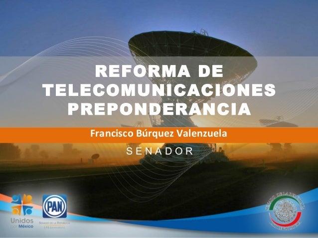 REFORMA DE TELECOMUNICACIONES PREPONDERANCIA Francisco Búrquez Valenzuela S E N A D O R