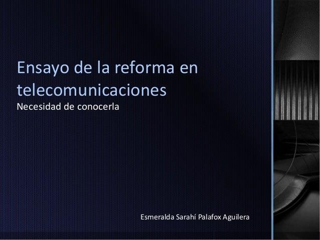 Ensayo de la reforma en  telecomunicaciones  Necesidad de conocerla  Esmeralda Sarahí Palafox Aguilera