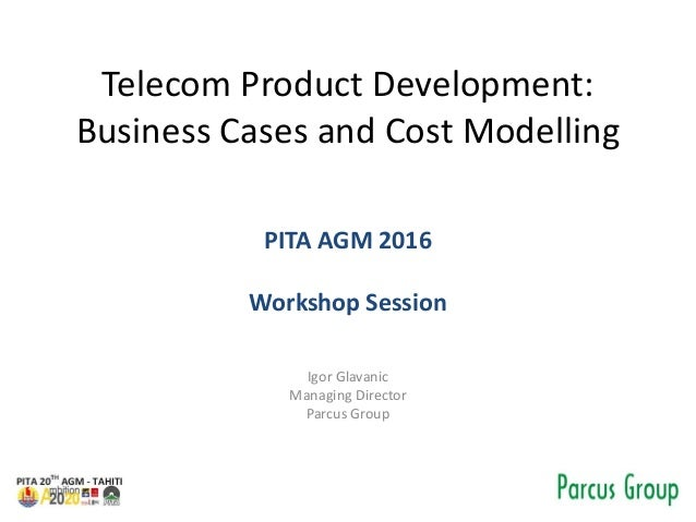 Telecom Product Development: Business Cases and Cost Modelling PITA AGM 2016 Workshop Session Igor Glavanic Managing Direc...