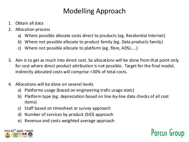 Modelling Approach 1. Obtain all data 2. Allocation process a) Where possible allocate costs direct to products (eg. Resid...