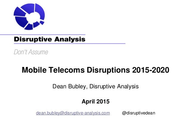 Mobile Telecoms Disruptions 2015-2020 Dean Bubley, Disruptive Analysis April 2015 dean.bubley@disruptive-analysis.com @dis...