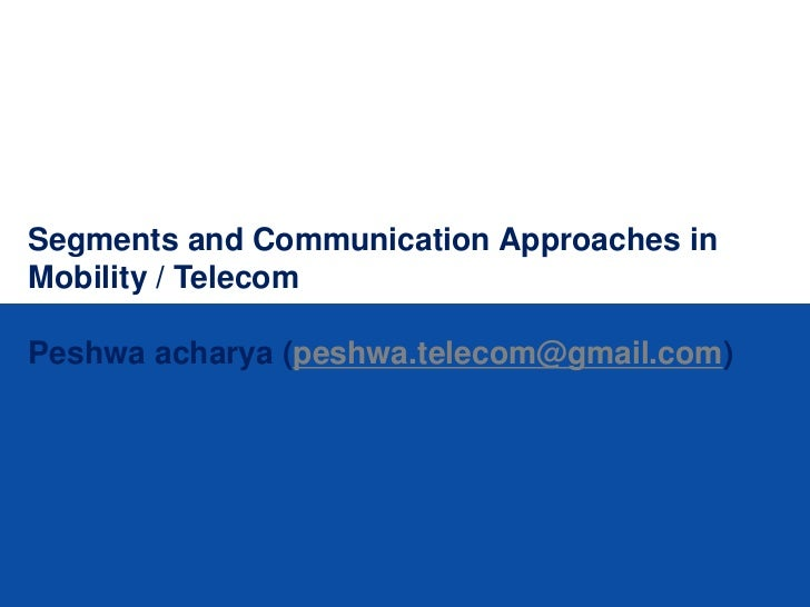 Segments and Communication Approaches inMobility / TelecomPeshwa acharya (peshwa.telecom@gmail.com)