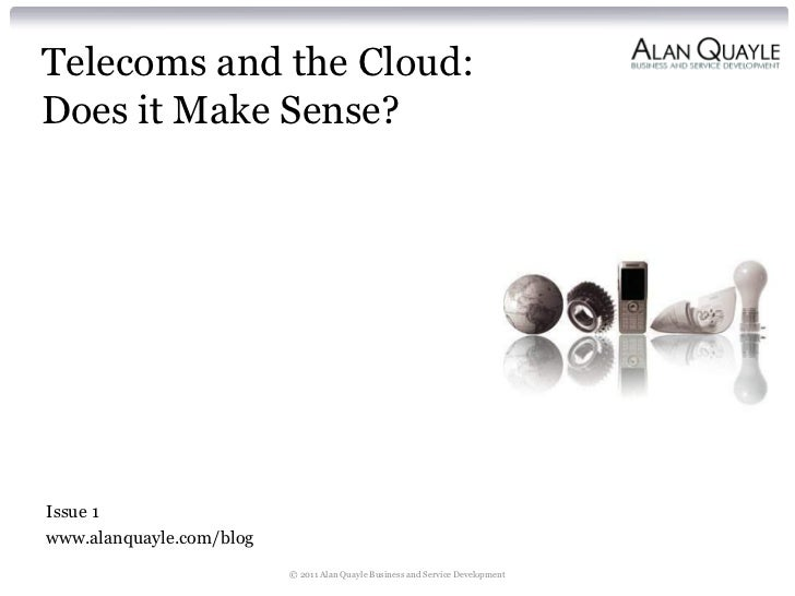 Telecoms and the Cloud:Does it Make Sense?Issue 1www.alanquayle.com/blog                          © 2011 Alan Quayle Busin...