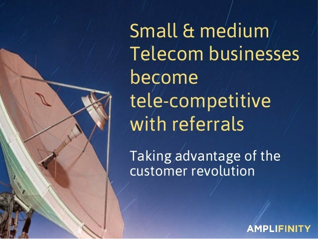 Taking advantage of the customer revolution Small & medium Telecom businesses become tele-competitive with referrals