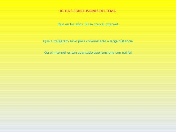 10. DA 3 CONCLUSIONES DEL TEMA.         Que en los años 60 se creo el internetQue el telégrafo sirve para comunicarse a la...