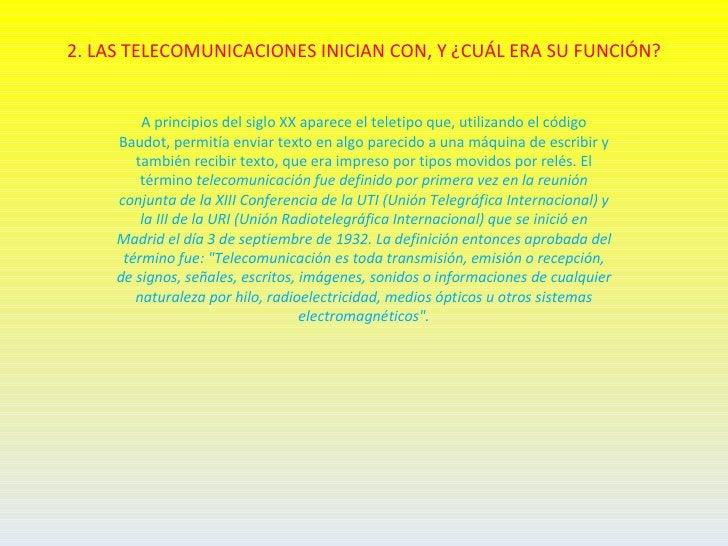 2. LAS TELECOMUNICACIONES INICIAN CON, Y ¿CUÁL ERA SU FUNCIÓN?         A principios del siglo XX aparece el teletipo que, ...