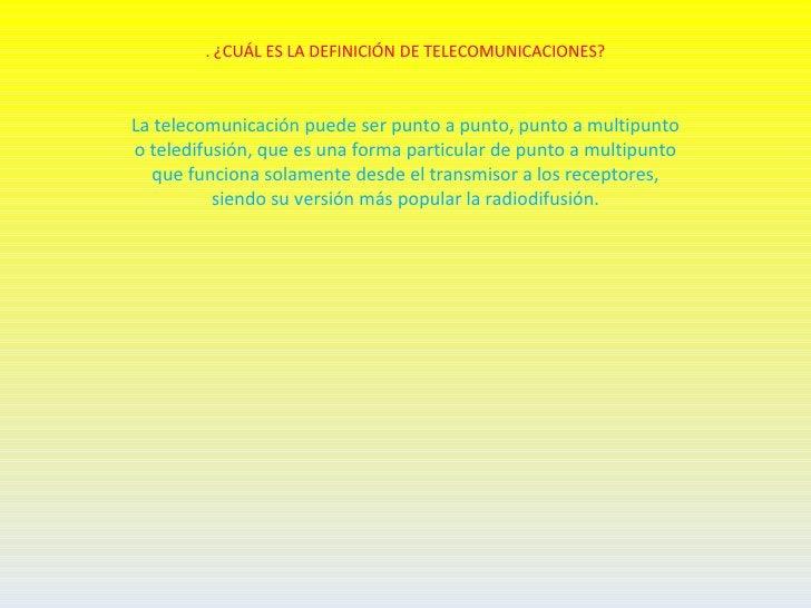 . ¿CUÁL ES LA DEFINICIÓN DE TELECOMUNICACIONES?La telecomunicación puede ser punto a punto, punto a multipuntoo teledifusi...