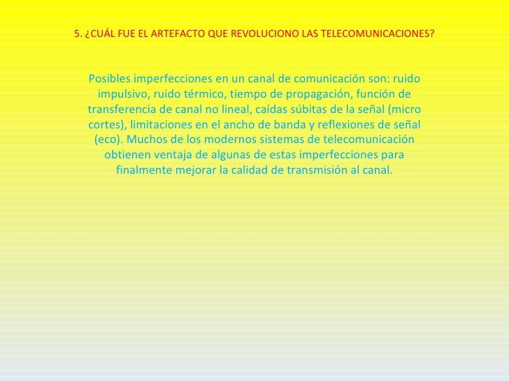 5. ¿CUÁL FUE EL ARTEFACTO QUE REVOLUCIONO LAS TELECOMUNICACIONES?  Posibles imperfecciones en un canal de comunicación son...