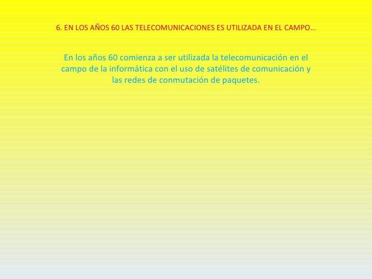 6. EN LOS AÑOS 60 LAS TELECOMUNICACIONES ES UTILIZADA EN EL CAMPO…  En los años 60 comienza a ser utilizada la telecomunic...