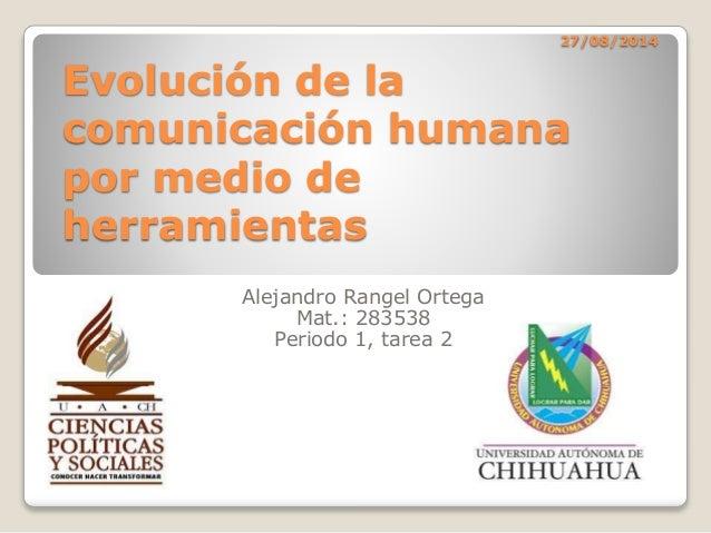27/08/2014 Evolución de la comunicación humana por medio de herramientas Alejandro Rangel Ortega Mat.: 283538 Periodo 1, t...