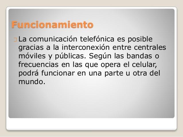 Funcionamiento La comunicación telefónica es posible gracias a la interconexión entre centrales móviles y públicas. Según ...