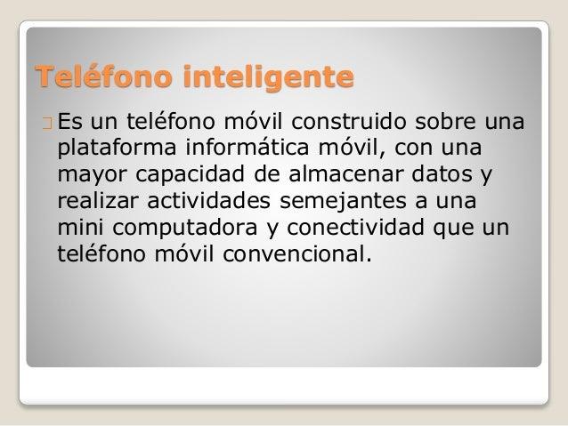 Teléfono inteligente Es un teléfono móvil construido sobre una plataforma informática móvil, con una mayor capacidad de al...