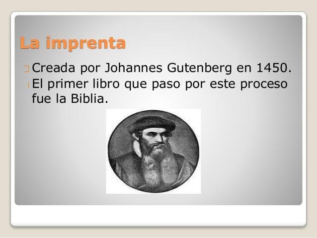 La imprenta Creada por Johannes Gutenberg en 1450. El primer libro que paso por este proceso fue la Biblia.