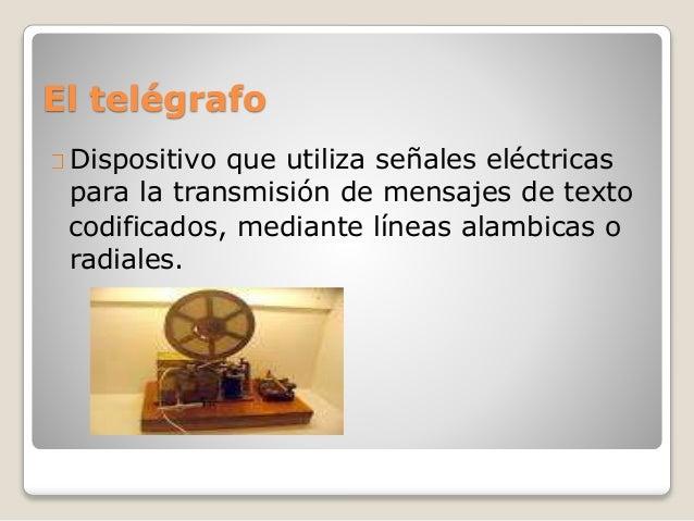 El telégrafo Dispositivo que utiliza señales eléctricas para la transmisión de mensajes de texto codificados, mediante lín...