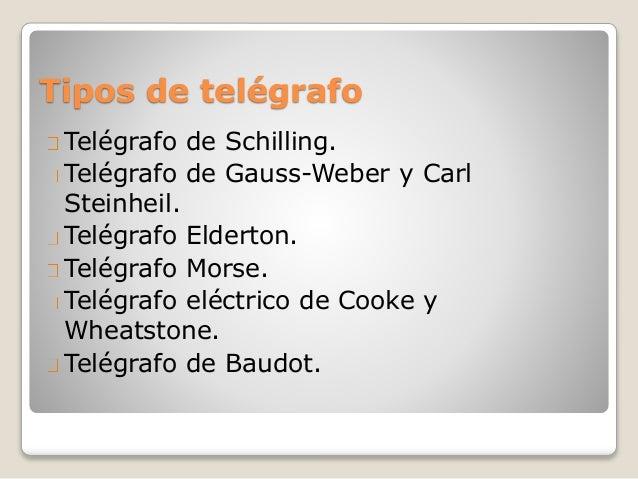 Tipos de telégrafo Telégrafo de Schilling. Telégrafo de Gauss-Weber y Carl Steinheil. Telégrafo Elderton. Telégrafo Morse....