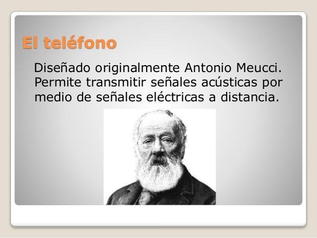 El teléfono Diseñado originalmente Antonio Meucci. Permite transmitir señales acústicas por medio de señales eléctricas a ...