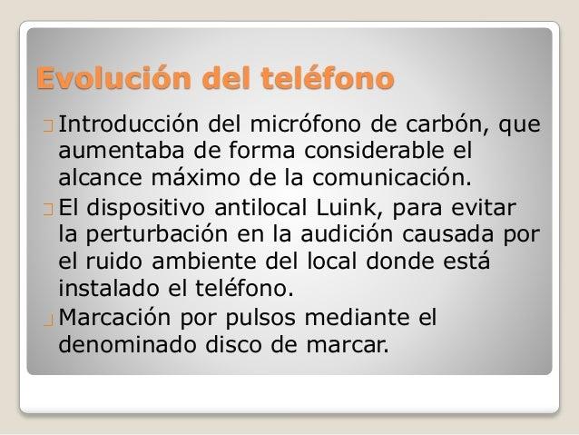 Evolución del teléfono Introducción del micrófono de carbón, que aumentaba de forma considerable el alcance máximo de la c...