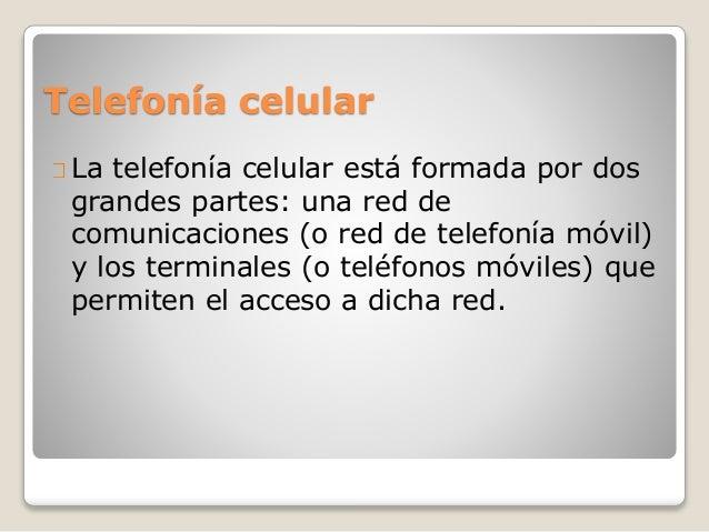 Telefonía celular La telefonía celular está formada por dos grandes partes: una red de comunicaciones (o red de telefonía ...