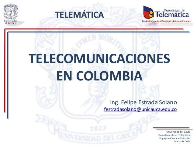 TELECOMUNICACIONES EN COLOMBIA Ing. Felipe Estrada Solano festradasolano@unicauca.edu.co Universidad del Cauca Departament...