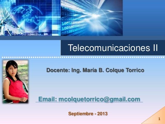 Telecomunicaciones II Docente: Ing. María B. Colque Torrico Email: mcolquetorrico@gmail.com ••••••••••••••••••••••••••••••...