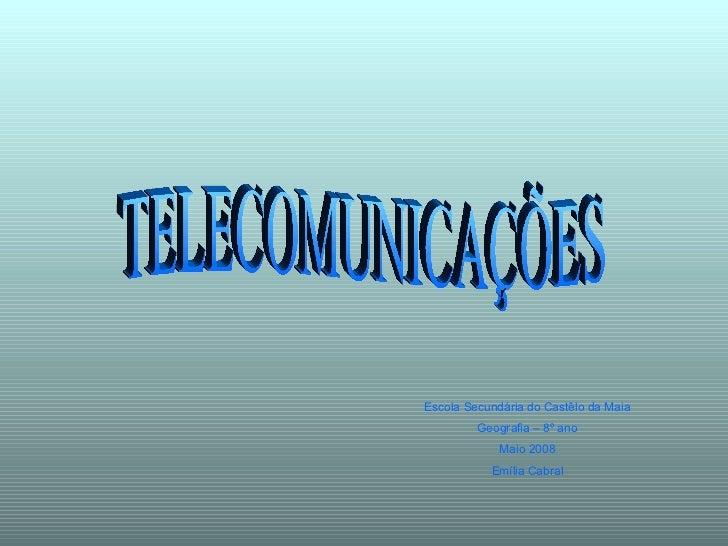 TELECOMUNICAÇÕES Escola Secundária do Castêlo da Maia Geografia – 8º ano Maio 2008 Emília Cabral