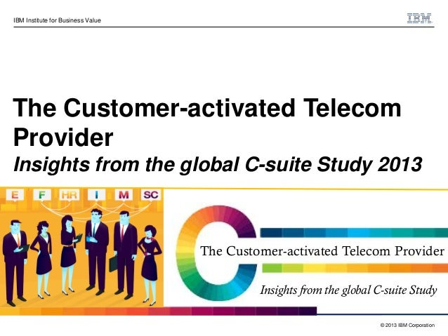 IBM Institute for Business Value  The Customer-activated Telecom Provider Insights from the global C-suite Study 2013  The...