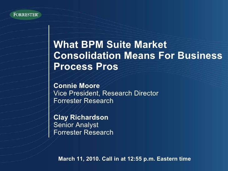 March 11, 2010. Call in at 12:55 p.m. Eastern time What BPM Suite Market Consolidation Means For Business Process Pros Con...