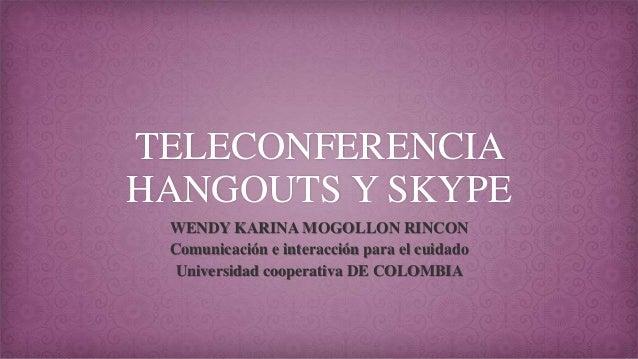 TELECONFERENCIA HANGOUTS Y SKYPE WENDY KARINA MOGOLLON RINCON Comunicación e interacción para el cuidado Universidad coope...