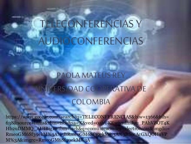 TELECONFERENCIAS Y AUDIOCONFERENCIAS PAOLA MATEUSREY UNIVERSIDADCOOPERATIVA DE COLOMBIA https://www.google.com/search?q=TE...