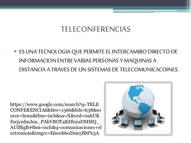 TELECONFERENCIAS • ES UNA TECNOLOGIA QUE PERMITE EL INTERCAMBIO DIRECTO DE INFORMACION ENTRE VARIAS PERSONAS Y MAQUINAS A ...