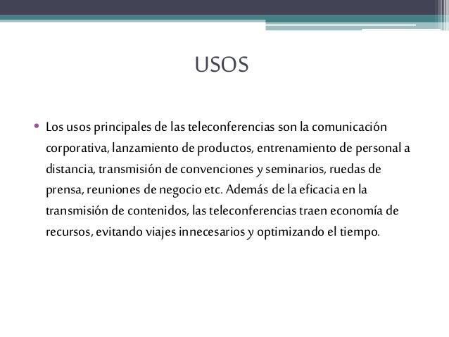 USOS • Los usos principales de lasteleconferencias son lacomunicación corporativa, lanzamiento de productos, entrenamiento...