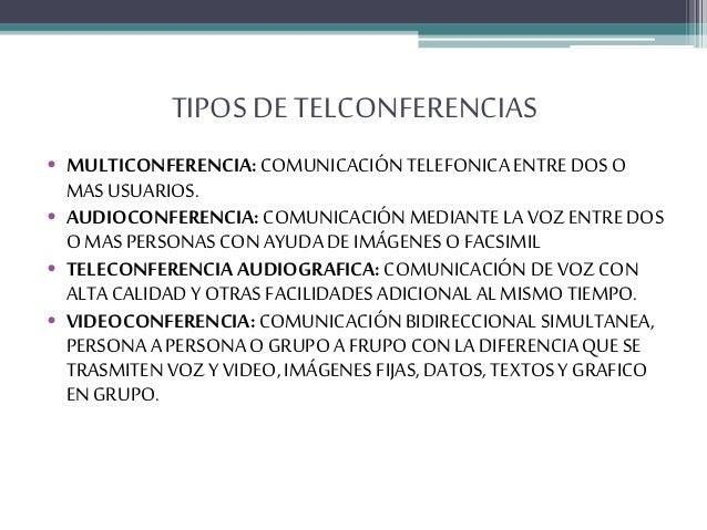 TIPOS DE TELCONFERENCIAS • MULTICONFERENCIA:COMUNICACIÓN TELEFONICAENTREDOS O MASUSUARIOS. • AUDIOCONFERENCIA: COMUNICACIÓ...